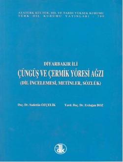 Diyarbakır İli Çüngüş ve Çermik Yöresi Ağzı: Dil İncelemesi, Metinler, Sözlük, 2001