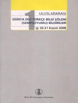 1. Uluslararası Dünya Dili Türkçe Bilgi Şöleni (Sempozyumu) Bildirileri (20-21 Kasım 2008), 2011