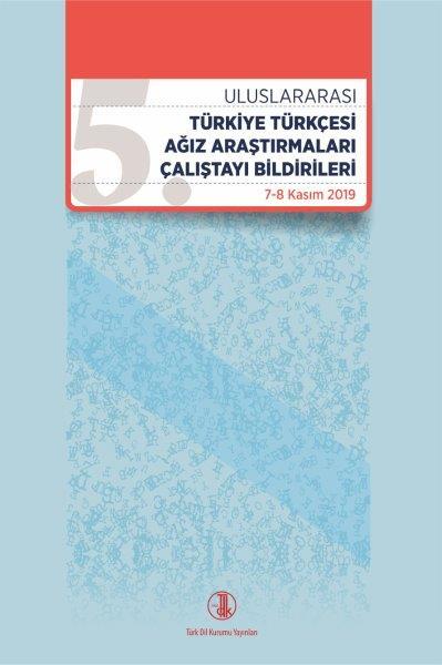V. Uluslararası Türk Türkiye Türkçesi Ağız Araştırmaları Çalıştayı Bildirileri: 7-8 Kasım 2019, 2021
