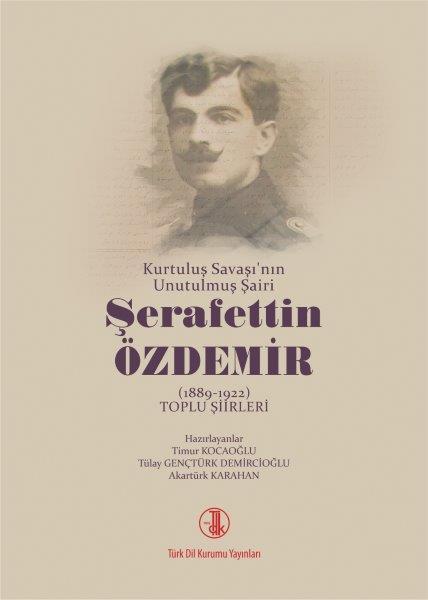 Kurtuluş Savaşı'nın Unutulmuş Şairi Şerafettin Özdemir ( 1889-1922 ) Toplu Şiirleri, 2021