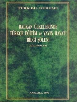 Balkan Ülkelerinde Türkçe Eğitim ve Yayın Hayatı Bilgi Şöleni: Bildiriler, 1999