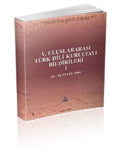 V. Uluslararası Türk Dili Kurultayı Bildirileri I (20-26 Eylül 2004), 2004