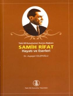 Türk Dil Kurumunun Kurucu Başkanı Samih Rifat : Hayatı ve Eserleri, 2008